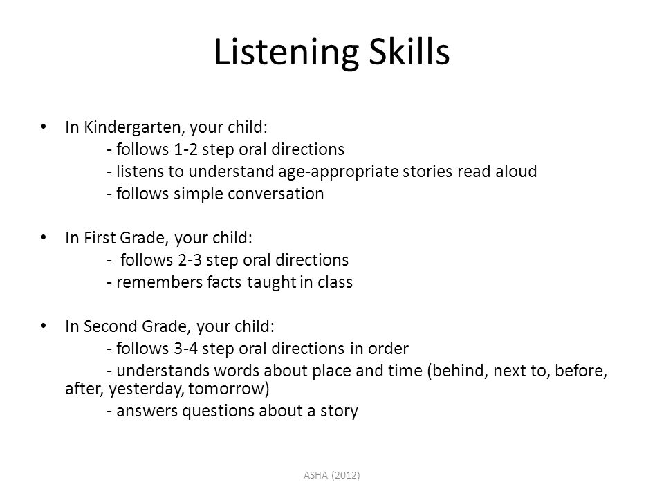 Listening Skills In Kindergarten, your child: - follows 1-2 step oral directions - listens to understand age-appropriate stories read aloud - follows