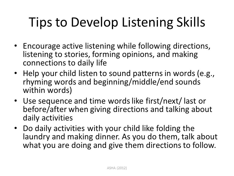 Tips to Develop Listening Skills Encourage active listening while following directions, listening to stories, forming opinions, and making connections to daily life Help your child listen to sound patterns in words (e.g., rhyming words and beginning/middle/end sounds within words) Use sequence and time words like first/next/ last or before/after when giving directions and talking about daily activities Do daily activities with your child like folding the laundry and making dinner.