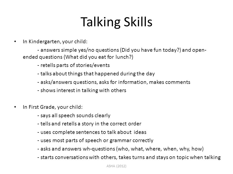 Talking Skills In Kindergarten, your child: - answers simple yes/no questions (Did you have fun today?) and open- ended questions (What did you eat fo
