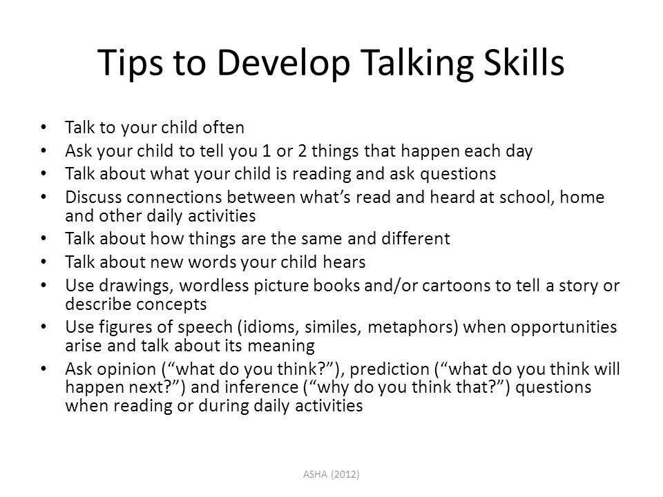 Tips to Develop Talking Skills Talk to your child often Ask your child to tell you 1 or 2 things that happen each day Talk about what your child is re