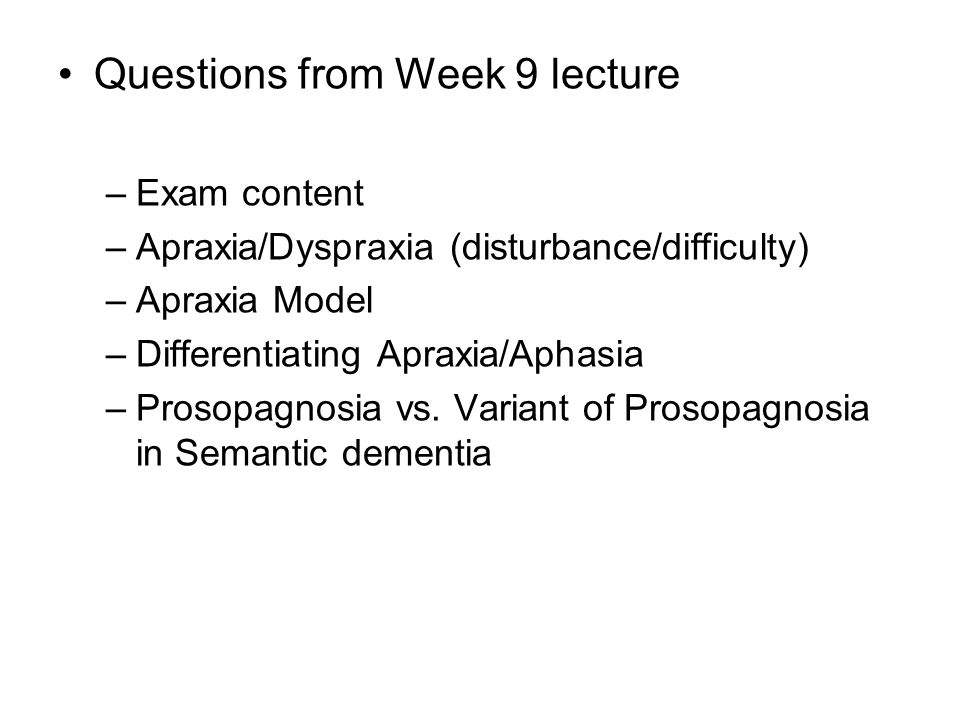 Questions from Week 9 lecture –Exam content –Apraxia/Dyspraxia (disturbance/difficulty) –Apraxia Model –Differentiating Apraxia/Aphasia –Prosopagnosia