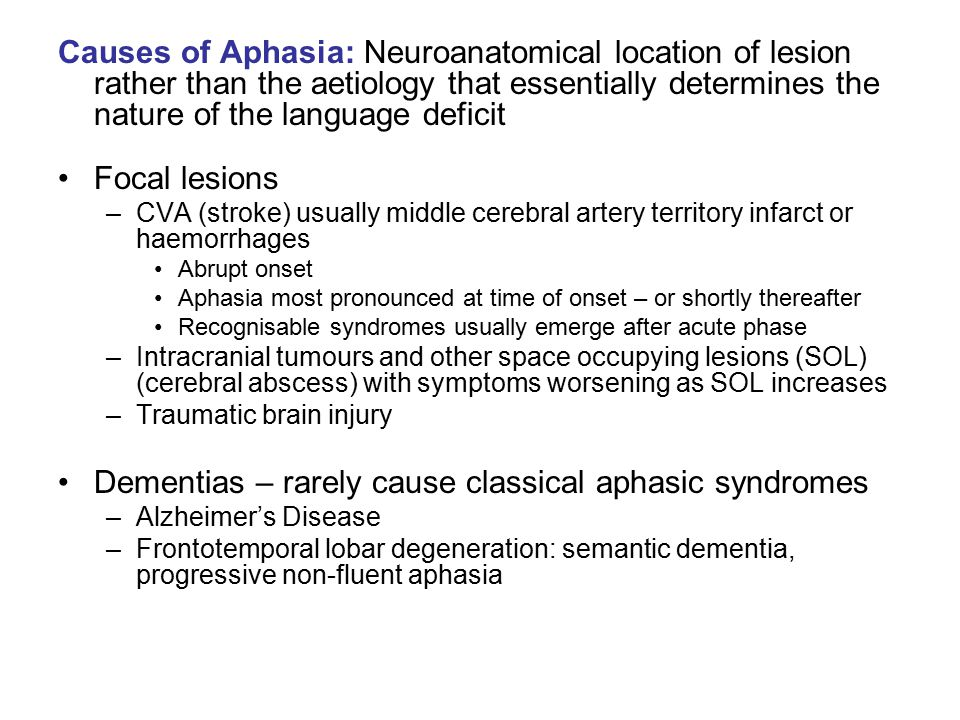 Causes of Aphasia: Neuroanatomical location of lesion rather than the aetiology that essentially determines the nature of the language deficit Focal l