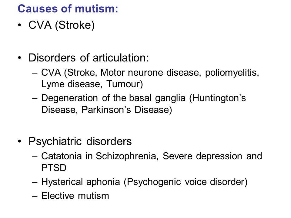 Causes of mutism: CVA (Stroke) Disorders of articulation: –CVA (Stroke, Motor neurone disease, poliomyelitis, Lyme disease, Tumour) –Degeneration of t