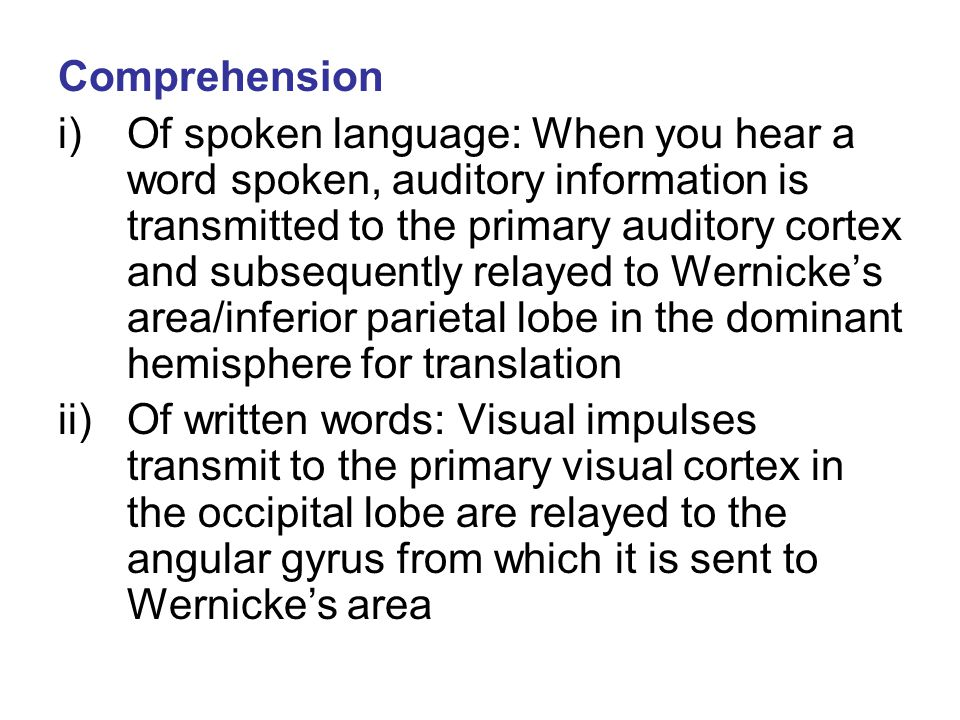 Comprehension i)Of spoken language: When you hear a word spoken, auditory information is transmitted to the primary auditory cortex and subsequently r