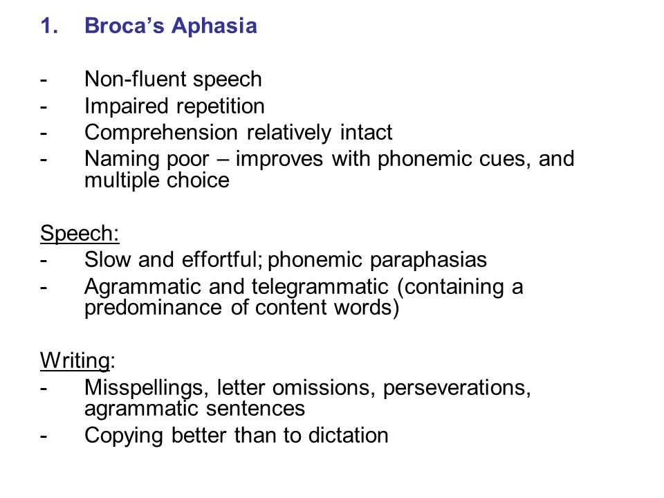 1.Broca's Aphasia -Non-fluent speech -Impaired repetition -Comprehension relatively intact -Naming poor – improves with phonemic cues, and multiple ch