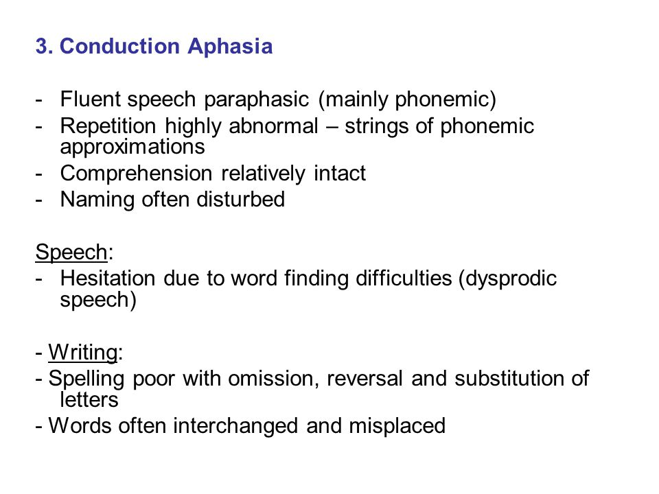3. Conduction Aphasia -Fluent speech paraphasic (mainly phonemic) -Repetition highly abnormal – strings of phonemic approximations -Comprehension rela