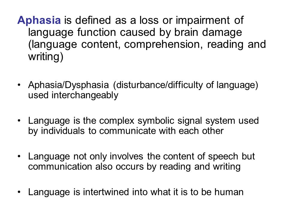 Aphasia is defined as a loss or impairment of language function caused by brain damage (language content, comprehension, reading and writing) Aphasia/