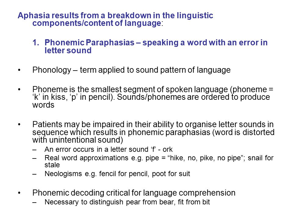 Aphasia results from a breakdown in the linguistic components/content of language: 1.Phonemic Paraphasias – speaking a word with an error in letter so