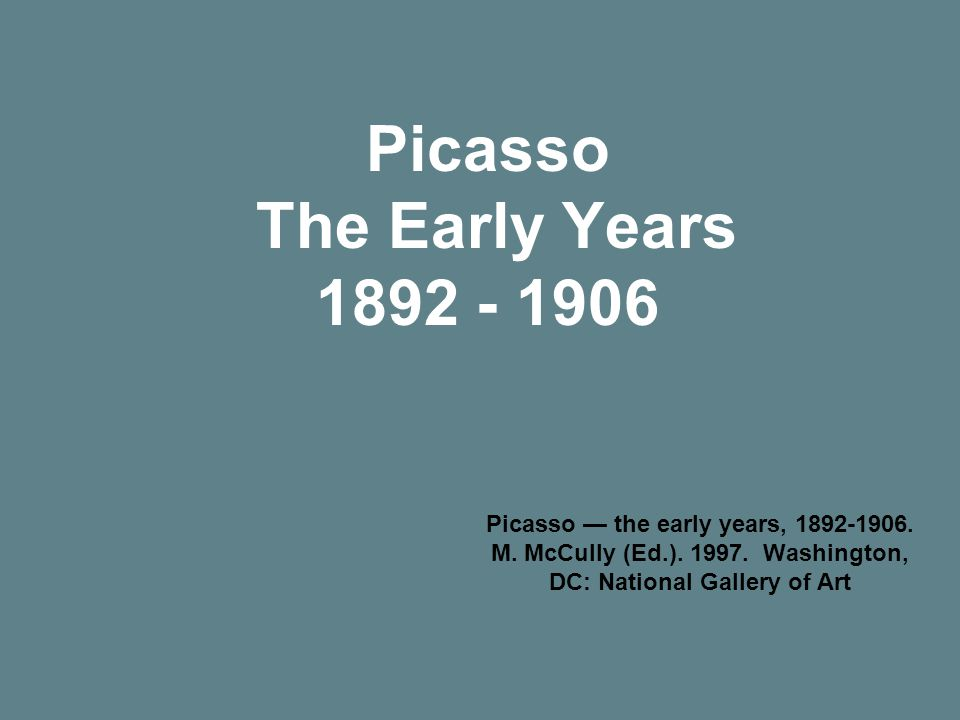 Picasso The Early Years 1892 - 1906 Picasso — the early years, 1892-1906.