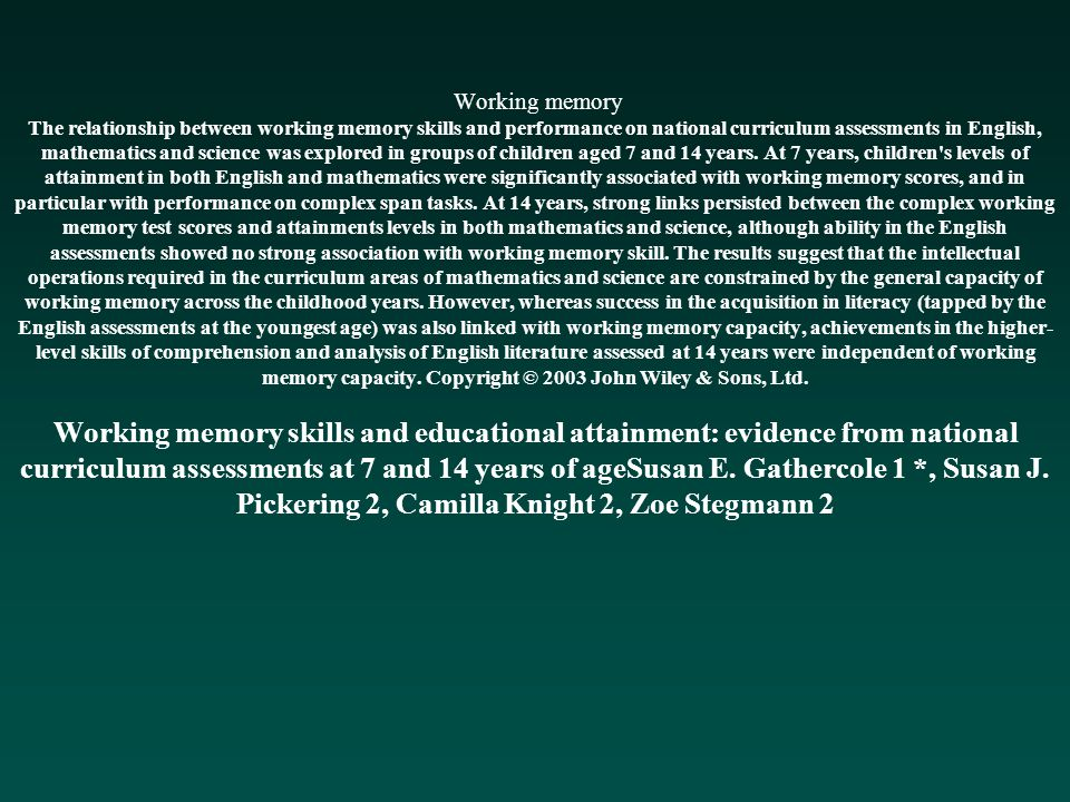 Working memory The relationship between working memory skills and performance on national curriculum assessments in English, mathematics and science was explored in groups of children aged 7 and 14 years.