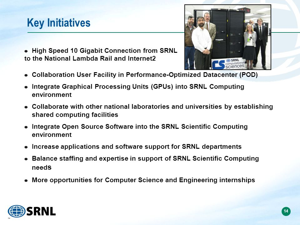 14 Key Initiatives High Speed 10 Gigabit Connection from SRNL to the National Lambda Rail and Internet2 Collaboration User Facility in Performance-Optimized Datacenter (POD) Integrate Graphical Processing Units (GPUs) into SRNL Computing environment Collaborate with other national laboratories and universities by establishing shared computing facilities Integrate Open Source Software into the SRNL Scientific Computing environment Increase applications and software support for SRNL departments Balance staffing and expertise in support of SRNL Scientific Computing need s More opportunities for Computer Science and Engineering internships