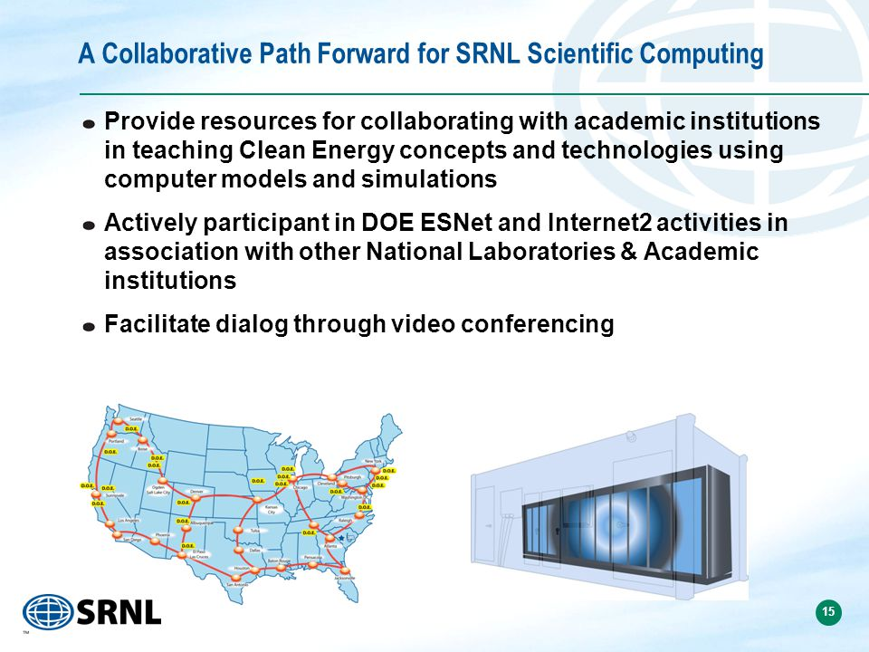15 A Collaborative Path Forward for SRNL Scientific Computing Provide resources for collaborating with academic institutions in teaching Clean Energy concepts and technologies using computer models and simulations Actively participant in DOE ESNet and Internet2 activities in association with other National Laboratories & Academic institutions Facilitate dialog through video conferencing