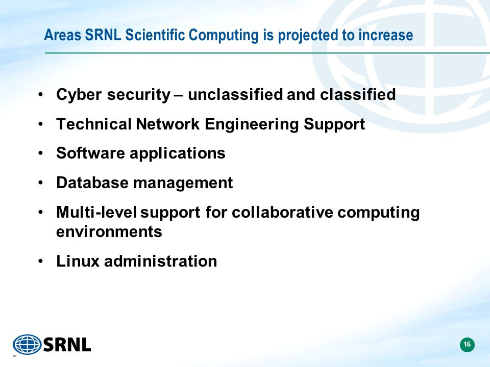 16 Areas SRNL Scientific Computing is projected to increase Cyber security – unclassified and classified Technical Network Engineering Support Software applications Database management Multi-level support for collaborative computing environments Linux administration