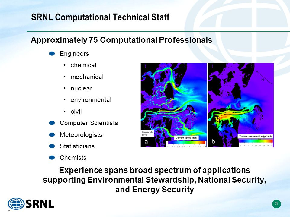3 SRNL Computational Technical Staff Approximately 75 Computational Professionals Engineers chemical mechanical nuclear environmental civil Computer Scientists Meteorologists Statisticians Chemists Experience spans broad spectrum of applications supporting Environmental Stewardship, National Security, and Energy Security