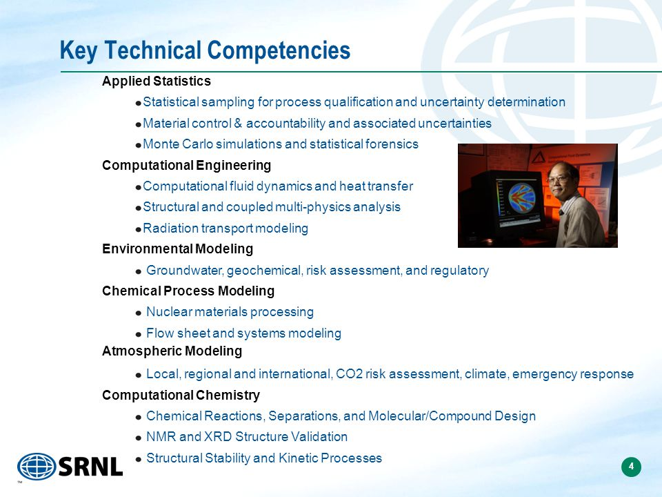 4 Applied Statistics Statistical sampling for process qualification and uncertainty determination Material control & accountability and associated uncertainties Monte Carlo simulations and statistical forensics Computational Engineering Computational fluid dynamics and heat transfer Structural and coupled multi-physics analysis Radiation transport modeling Environmental Modeling Groundwater, geochemical, risk assessment, and regulatory Chemical Process Modeling Nuclear materials processing Flow sheet and systems modeling Atmospheric Modeling Local, regional and international, CO2 risk assessment, climate, emergency response Computational Chemistry Chemical Reactions, Separations, and Molecular/Compound Design NMR and XRD Structure Validation Structural Stability and Kinetic Processes Key Technical Competencies