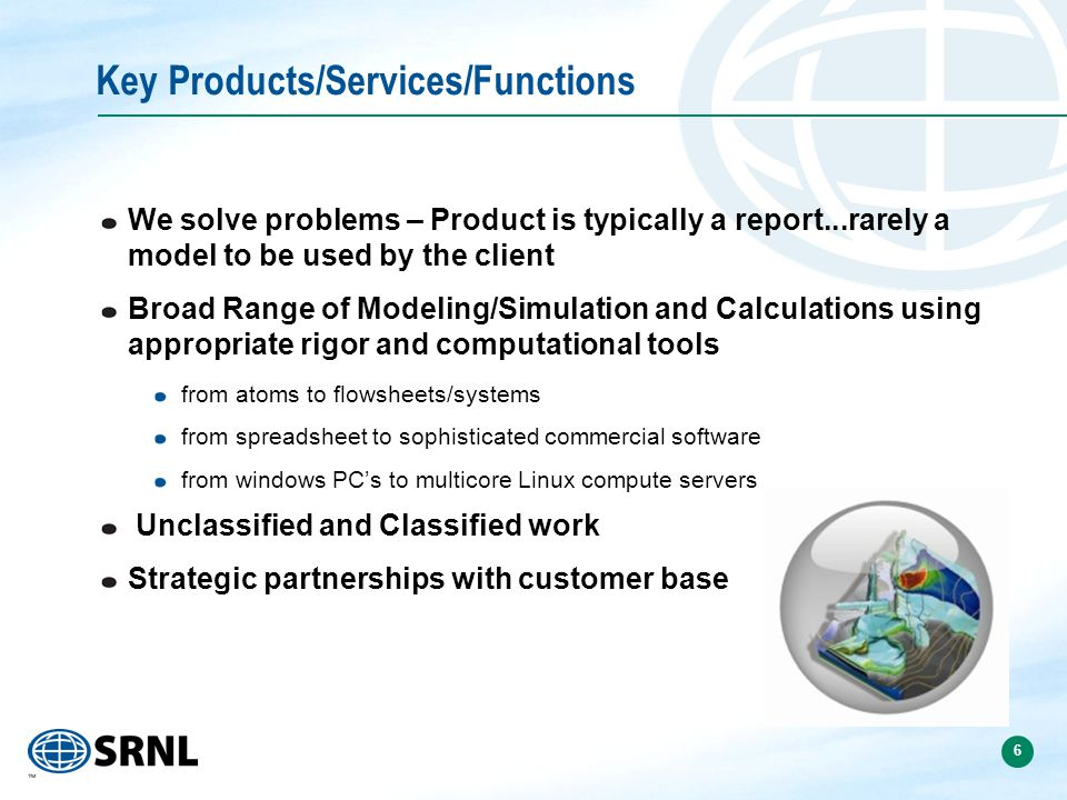 6 Key Products/Services/Functions We solve problems – Product is typically a report...rarely a model to be used by the client Broad Range of Modeling/Simulation and Calculations using appropriate rigor and computational tools from atoms to flowsheets/systems from spreadsheet to sophisticated commercial software from windows PC's to multicore Linux compute servers Unclassified and Classified work Strategic partnerships with customer base