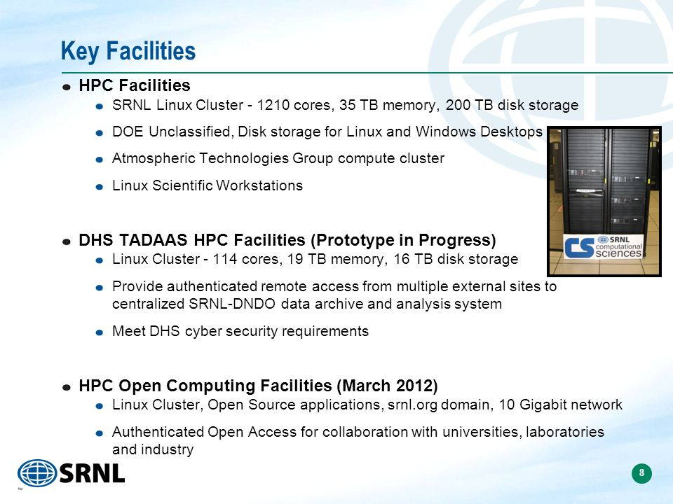 8 HPC Facilities SRNL Linux Cluster - 1210 cores, 35 TB memory, 200 TB disk storage DOE Unclassified, Disk storage for Linux and Windows Desktops Atmospheric Technologies Group compute cluster Linux Scientific Workstations DHS TADAAS HPC Facilities (Prototype in Progress) Linux Cluster - 114 cores, 19 TB memory, 16 TB disk storage Provide authenticated remote access from multiple external sites to centralized SRNL-DNDO data archive and analysis system Meet DHS cyber security requirements HPC Open Computing Facilities (March 2012) Linux Cluster, Open Source applications, srnl.org domain, 10 Gigabit network Authenticated Open Access for collaboration with universities, laboratories and industry Key Facilities