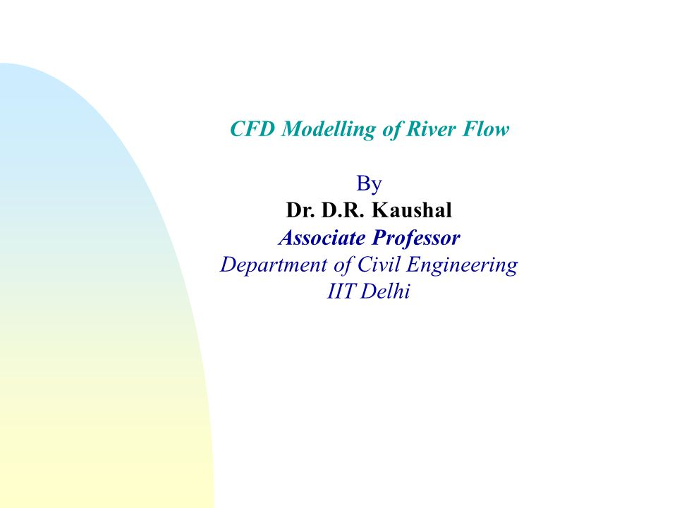 CFD Modelling of River Flow By Dr. D.R. Kaushal Associate Professor Department of Civil Engineering IIT Delhi
