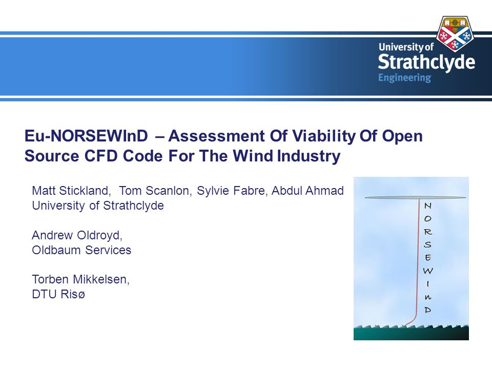Eu-NORSEWInD – Assessment Of Viability Of Open Source CFD Code For The Wind Industry Matt Stickland, Tom Scanlon, Sylvie Fabre, Abdul Ahmad University of Strathclyde Andrew Oldroyd, Oldbaum Services Torben Mikkelsen, DTU Risø