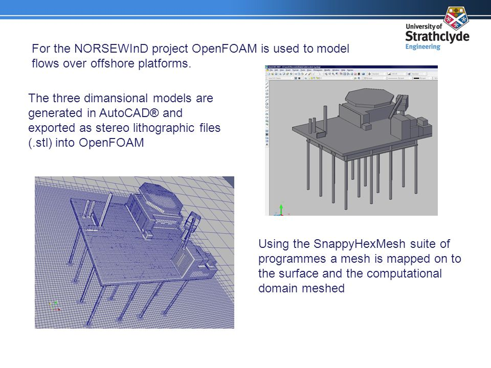 For the NORSEWInD project OpenFOAM is used to model flows over offshore platforms. The three dimansional models are generated in AutoCAD® and exported