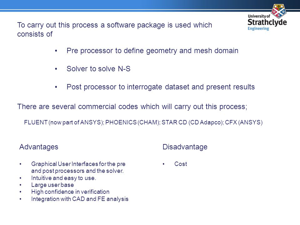 To carry out this process a software package is used which consists of Pre processor to define geometry and mesh domain Solver to solve N-S Post processor to interrogate dataset and present results There are several commercial codes which will carry out this process; Advantages Graphical User Interfaces for the pre and post processors and the solver.