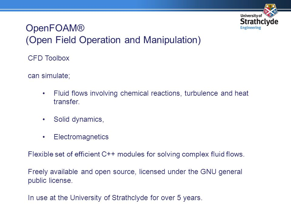 OpenFOAM® (Open Field Operation and Manipulation) CFD Toolbox can simulate; Fluid flows involving chemical reactions, turbulence and heat transfer. So