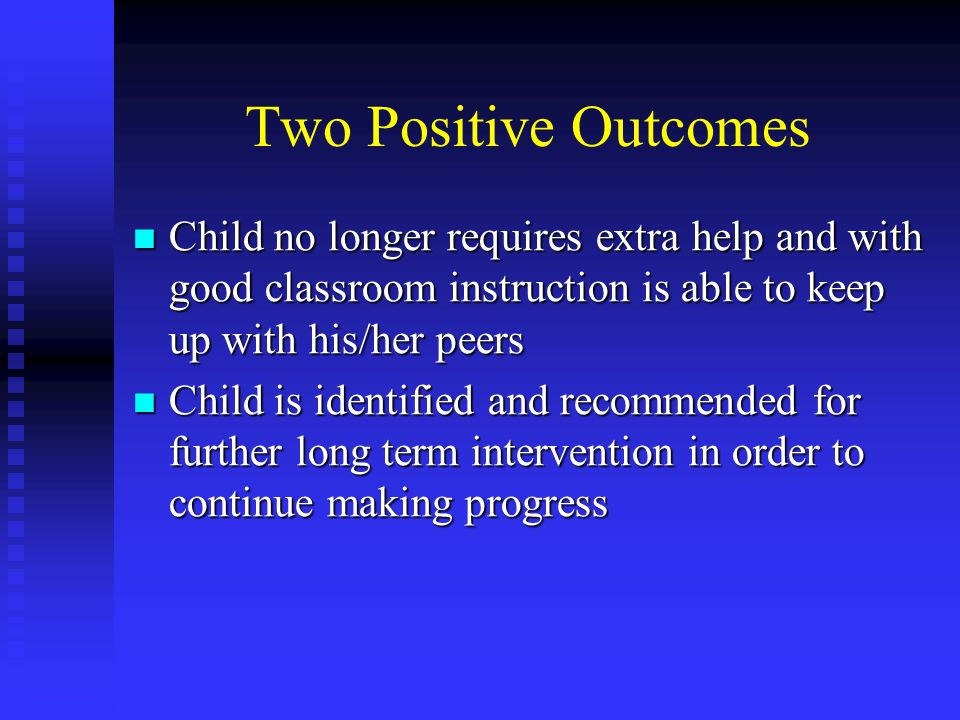 Two Positive Outcomes Child no longer requires extra help and with good classroom instruction is able to keep up with his/her peers Child no longer requires extra help and with good classroom instruction is able to keep up with his/her peers Child is identified and recommended for further long term intervention in order to continue making progress Child is identified and recommended for further long term intervention in order to continue making progress
