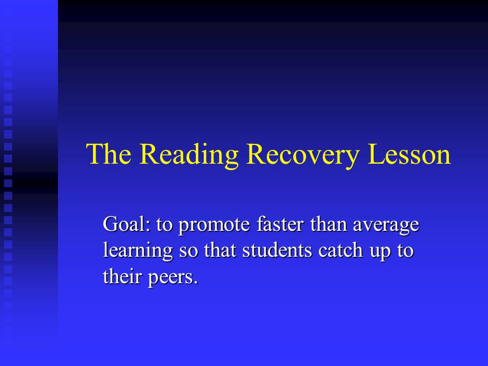 The Reading Recovery Lesson Goal: to promote faster than average learning so that students catch up to their peers.