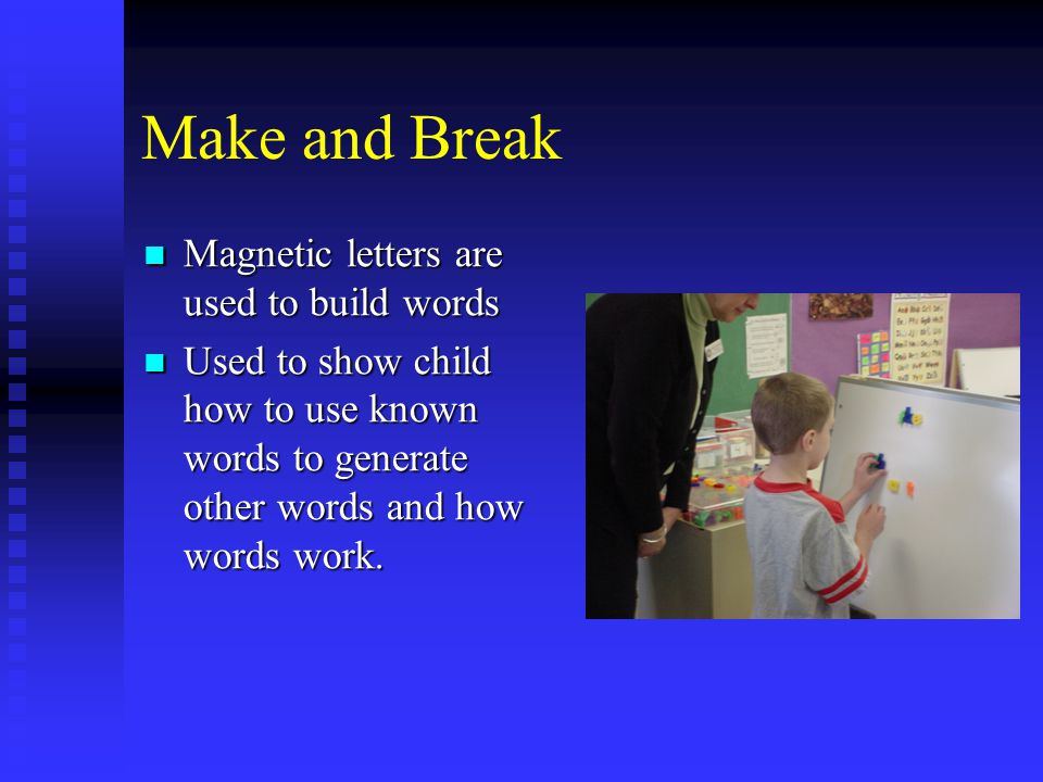 Make and Break Magnetic letters are used to build words Magnetic letters are used to build words Used to show child how to use known words to generate other words and how words work.