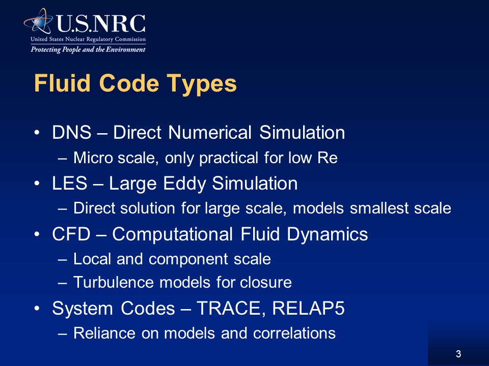 3 Fluid Code Types DNS – Direct Numerical Simulation –Micro scale, only practical for low Re LES – Large Eddy Simulation –Direct solution for large scale, models smallest scale CFD – Computational Fluid Dynamics –Local and component scale –Turbulence models for closure System Codes – TRACE, RELAP5 –Reliance on models and correlations