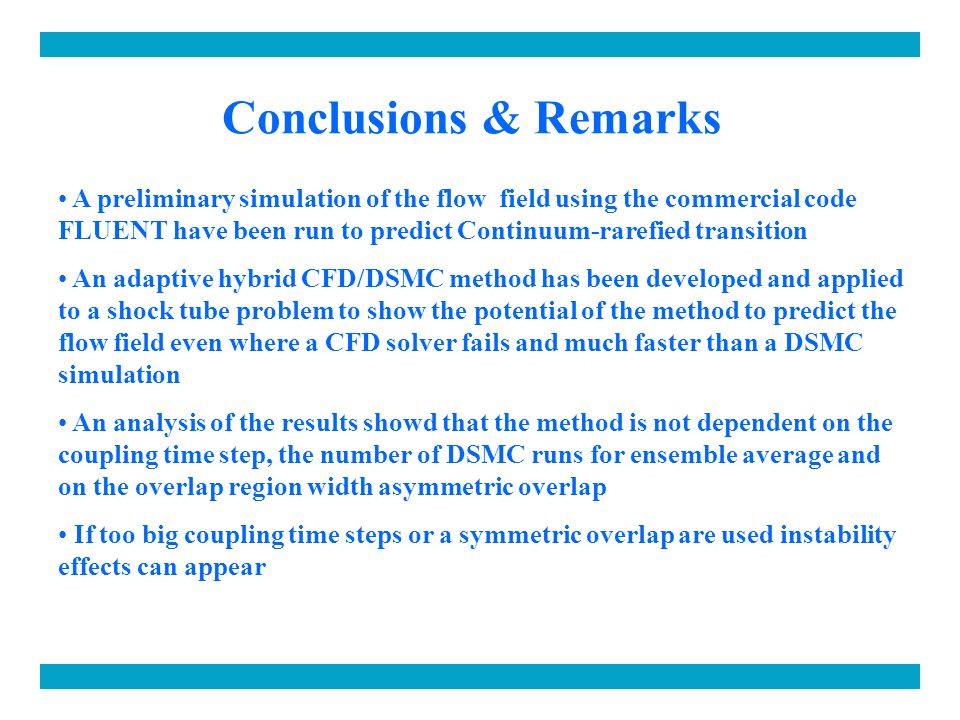 Conclusions & Remarks A preliminary simulation of the flow field using the commercial code FLUENT have been run to predict Continuum-rarefied transition An adaptive hybrid CFD/DSMC method has been developed and applied to a shock tube problem to show the potential of the method to predict the flow field even where a CFD solver fails and much faster than a DSMC simulation An analysis of the results showd that the method is not dependent on the coupling time step, the number of DSMC runs for ensemble average and on the overlap region width asymmetric overlap If too big coupling time steps or a symmetric overlap are used instability effects can appear