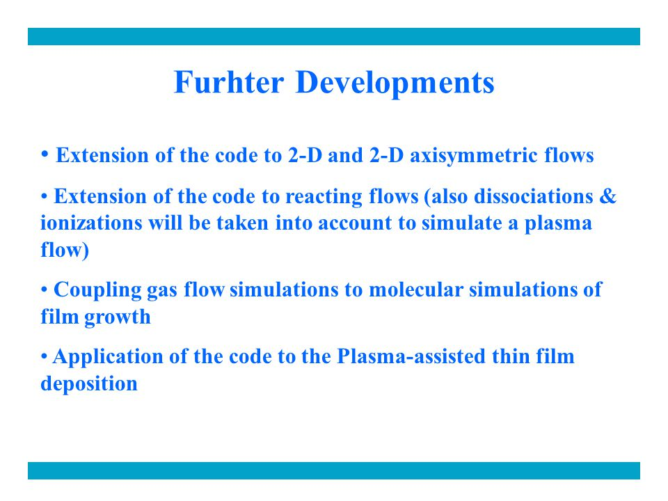 Furhter Developments Extension of the code to 2-D and 2-D axisymmetric flows Extension of the code to reacting flows (also dissociations & ionizations will be taken into account to simulate a plasma flow) Coupling gas flow simulations to molecular simulations of film growth Application of the code to the Plasma-assisted thin film deposition
