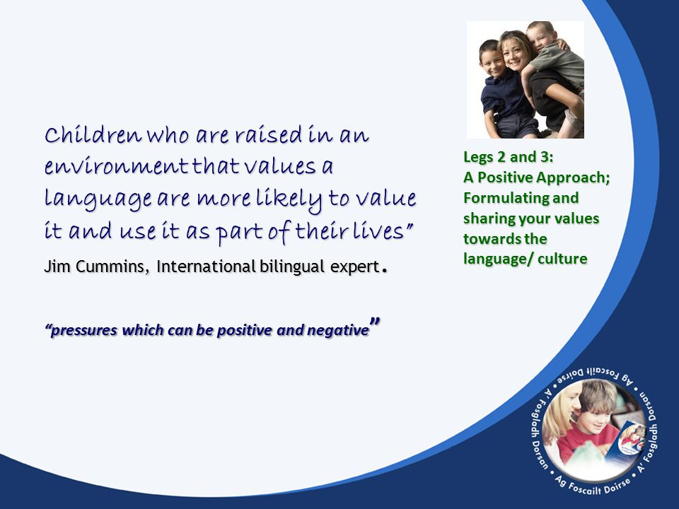 Legs 2 and 3: A Positive Approach; Formulating and sharing your values towards the language/ culture Children who are raised in an environment that values a language are more likely to value it and use it as part of their lives Jim Cummins, International bilingual expert.
