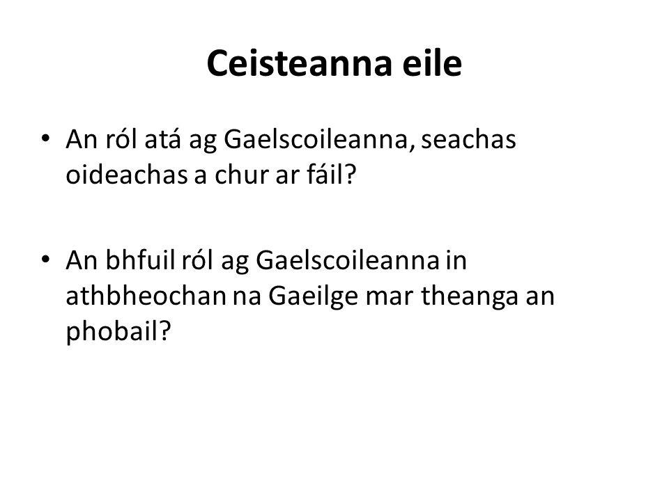 Ceisteanna eile An ról atá ag Gaelscoileanna, seachas oideachas a chur ar fáil.