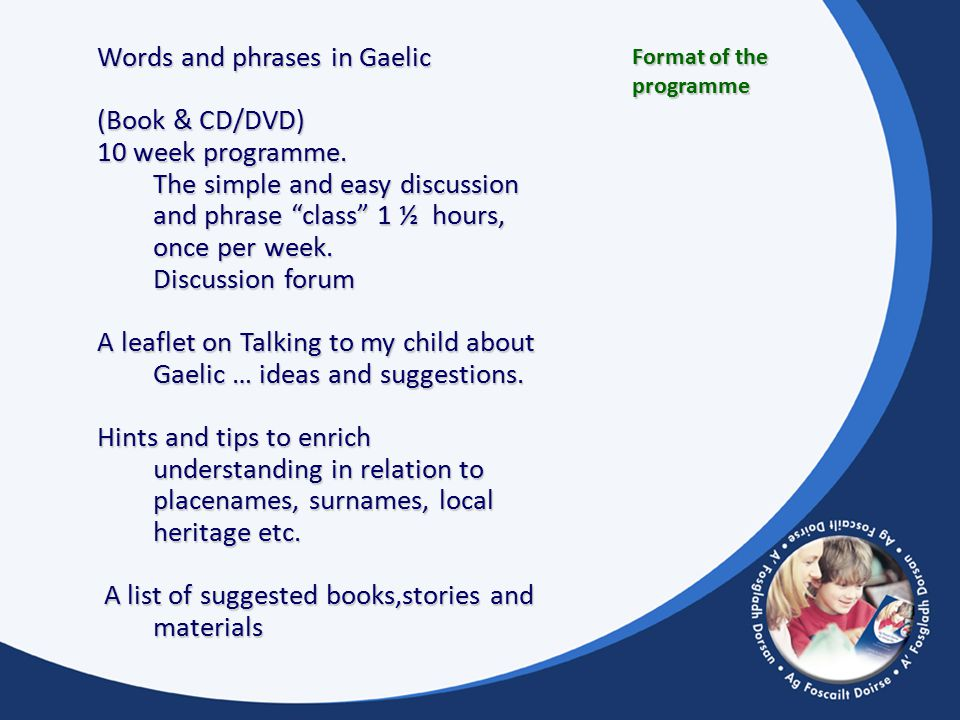 Format of the programme Words and phrases in Gaelic (Book & CD/DVD) 10 week programme.