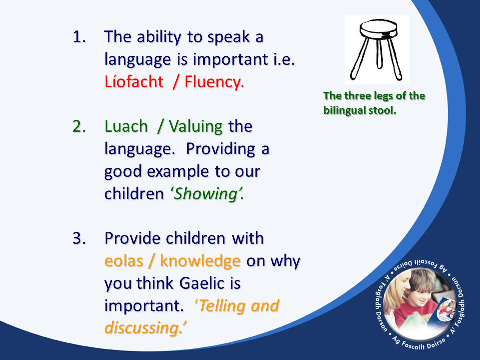 The three legs of the bilingual stool. 1.The ability to speak a language is important i.e.
