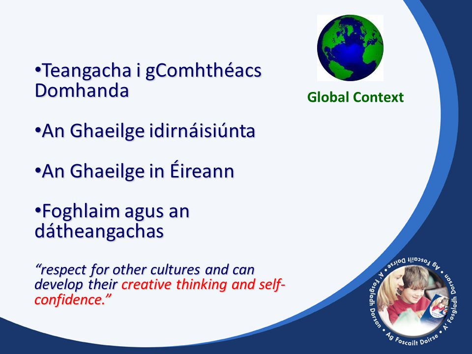 Teangacha i gComhthéacs Domhanda Teangacha i gComhthéacs Domhanda An Ghaeilge idirnáisiúnta An Ghaeilge idirnáisiúnta An Ghaeilge in Éireann An Ghaeilge in Éireann Foghlaim agus an dátheangachas Foghlaim agus an dátheangachas respect for other cultures and can develop their creative thinking and self- confidence. Global Context
