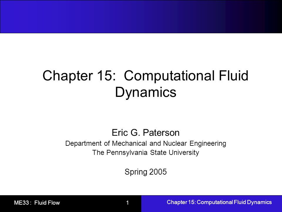 Chapter 15: Computational Fluid Dynamics ME33 : Fluid Flow 1 Chapter 15: Computational Fluid Dynamics Eric G. Paterson Department of Mechanical and Nu