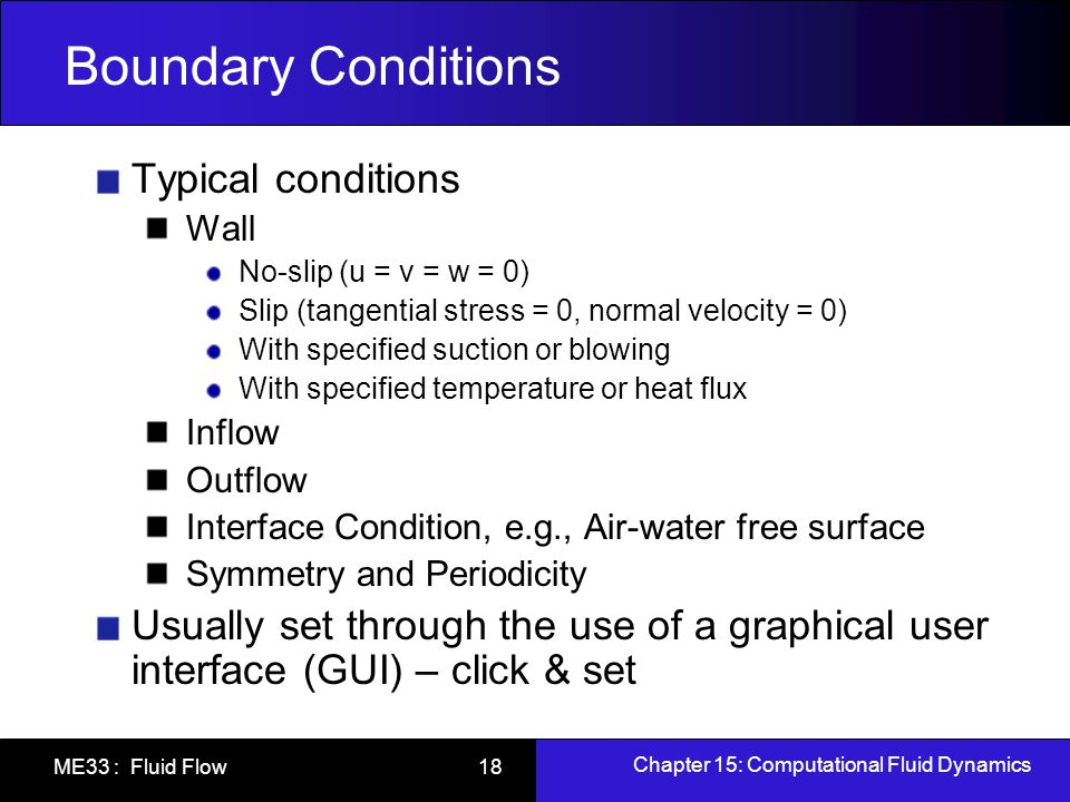 Chapter 15: Computational Fluid Dynamics ME33 : Fluid Flow 19 Solve Run CFD code on computer 2D and small 3D simulations can be run on desktop computers (e.g., FlowLab) Unsteady 3D simulations still require large parallel computers Monitor Residuals Defined two ways Change in flow variables between iterations Error in discrete algebraic equation