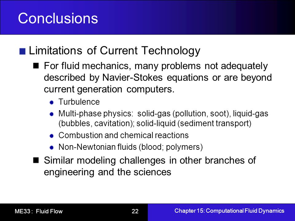Chapter 15: Computational Fluid Dynamics ME33 : Fluid Flow 23 Conclusions Because of limitations, need for experimental research is great However, focus has changed From Research based solely upon experimental observations Build and test (although this is still done) To High-fidelity measurements in support of validation and building new computational models.