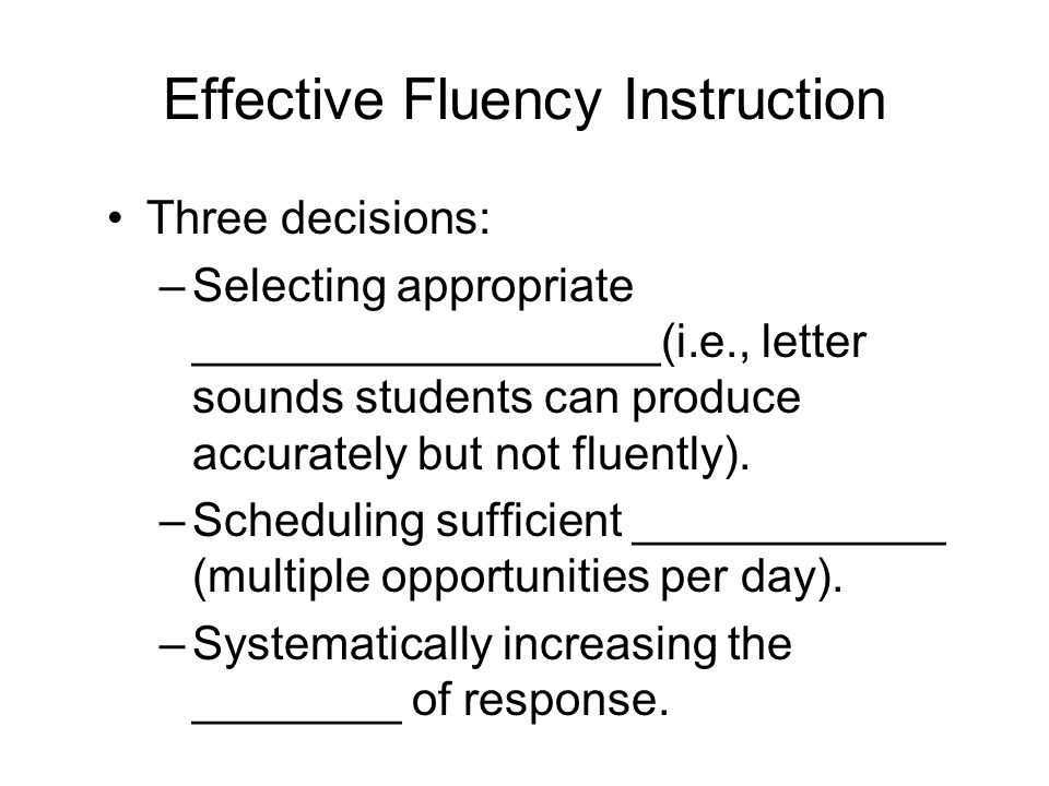 Effective Fluency Instruction Three decisions: –Selecting appropriate __________________(i.e., letter sounds students can produce accurately but not fluently).