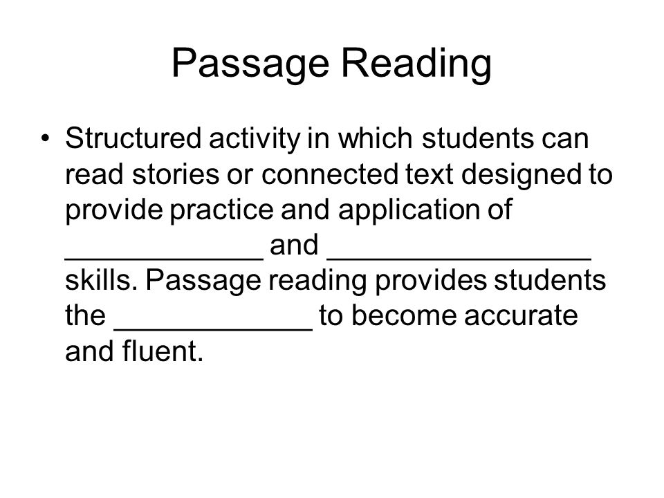 Passage Reading Structured activity in which students can read stories or connected text designed to provide practice and application of ____________ and ________________ skills.