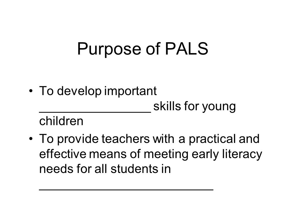 Purpose of PALS To develop important ________________ skills for young children To provide teachers with a practical and effective means of meeting early literacy needs for all students in _________________________