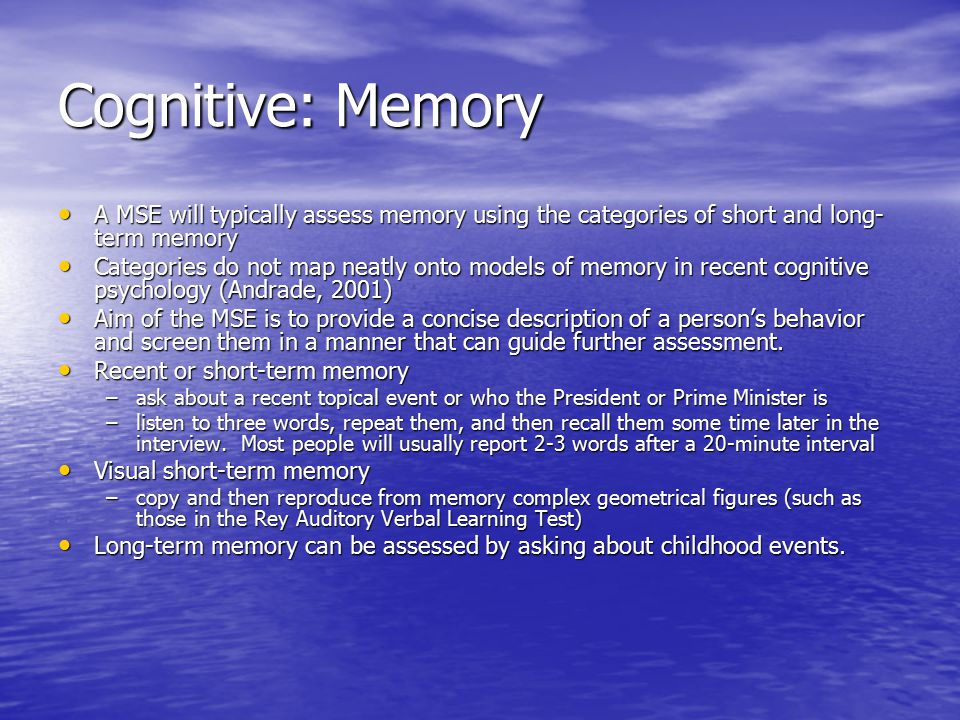 Cognitive: Memory A MSE will typically assess memory using the categories of short and long- term memory A MSE will typically assess memory using the categories of short and long- term memory Categories do not map neatly onto models of memory in recent cognitive psychology (Andrade, 2001) Categories do not map neatly onto models of memory in recent cognitive psychology (Andrade, 2001) Aim of the MSE is to provide a concise description of a person's behavior and screen them in a manner that can guide further assessment.