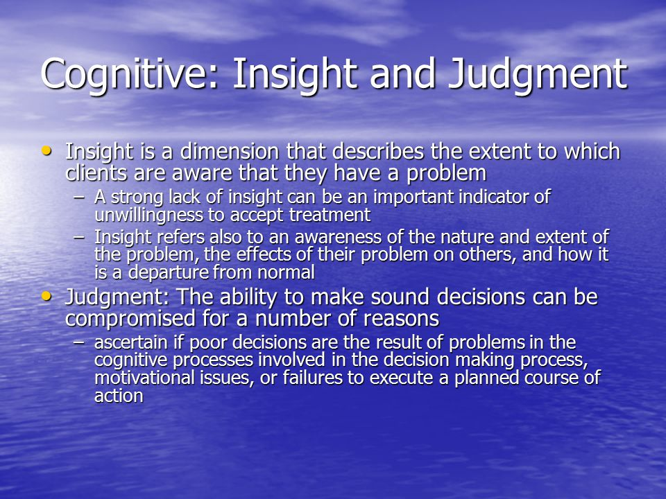 Cognitive: Insight and Judgment Insight is a dimension that describes the extent to which clients are aware that they have a problem Insight is a dimension that describes the extent to which clients are aware that they have a problem –A strong lack of insight can be an important indicator of unwillingness to accept treatment –Insight refers also to an awareness of the nature and extent of the problem, the effects of their problem on others, and how it is a departure from normal Judgment: The ability to make sound decisions can be compromised for a number of reasons Judgment: The ability to make sound decisions can be compromised for a number of reasons –ascertain if poor decisions are the result of problems in the cognitive processes involved in the decision making process, motivational issues, or failures to execute a planned course of action
