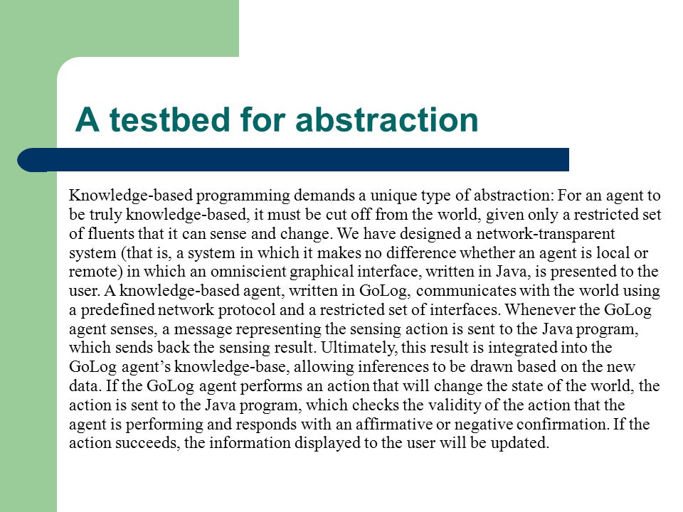 A testbed for abstraction Knowledge-based programming demands a unique type of abstraction: For an agent to be truly knowledge-based, it must be cut off from the world, given only a restricted set of fluents that it can sense and change.