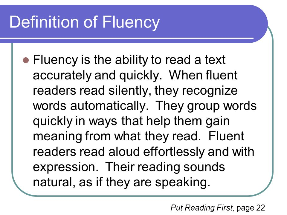 Fluency and Comprehension Fluent readers are able to read words quickly, automatically, and accurately so that they can focus on the meaning of text.