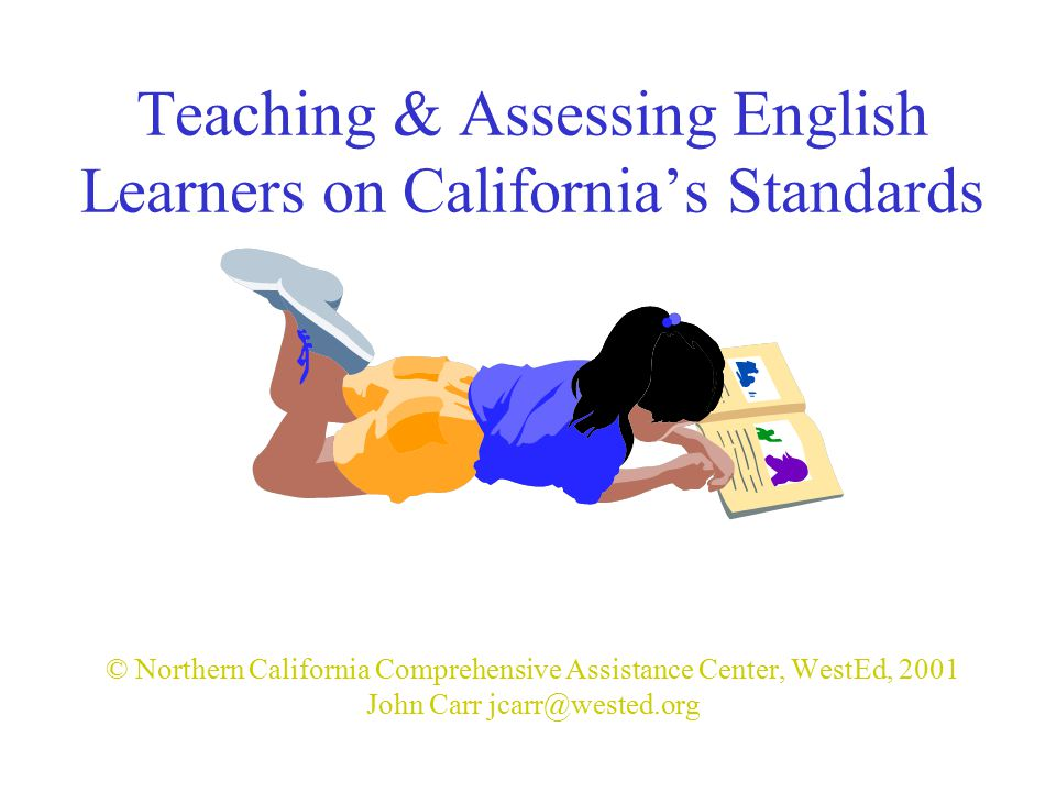 Teaching & Assessing English Learners on California's Standards © Northern California Comprehensive Assistance Center, WestEd, 2001 John Carr jcarr@wested.org