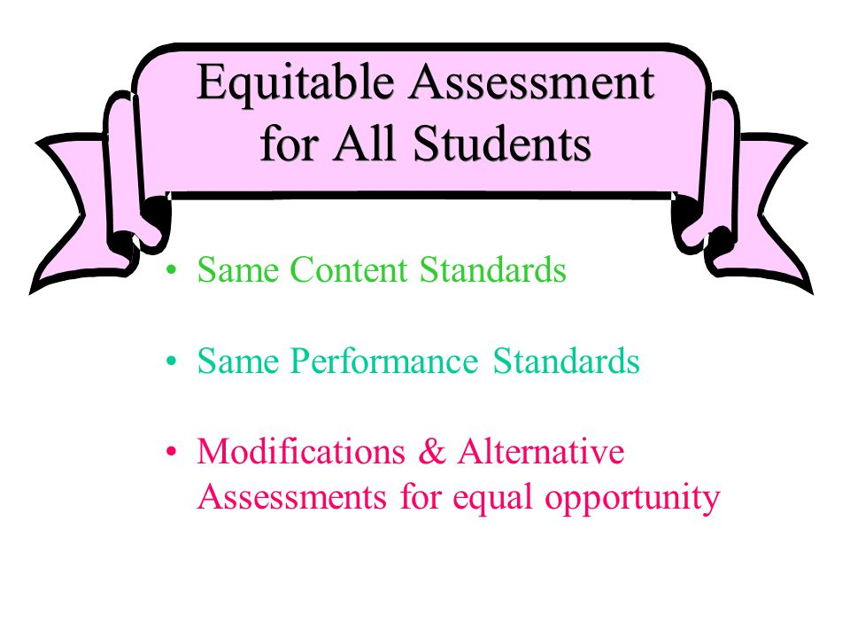Equitable Assessment for All Students Same Content Standards Same Performance Standards Modifications & Alternative Assessments for equal opportunity