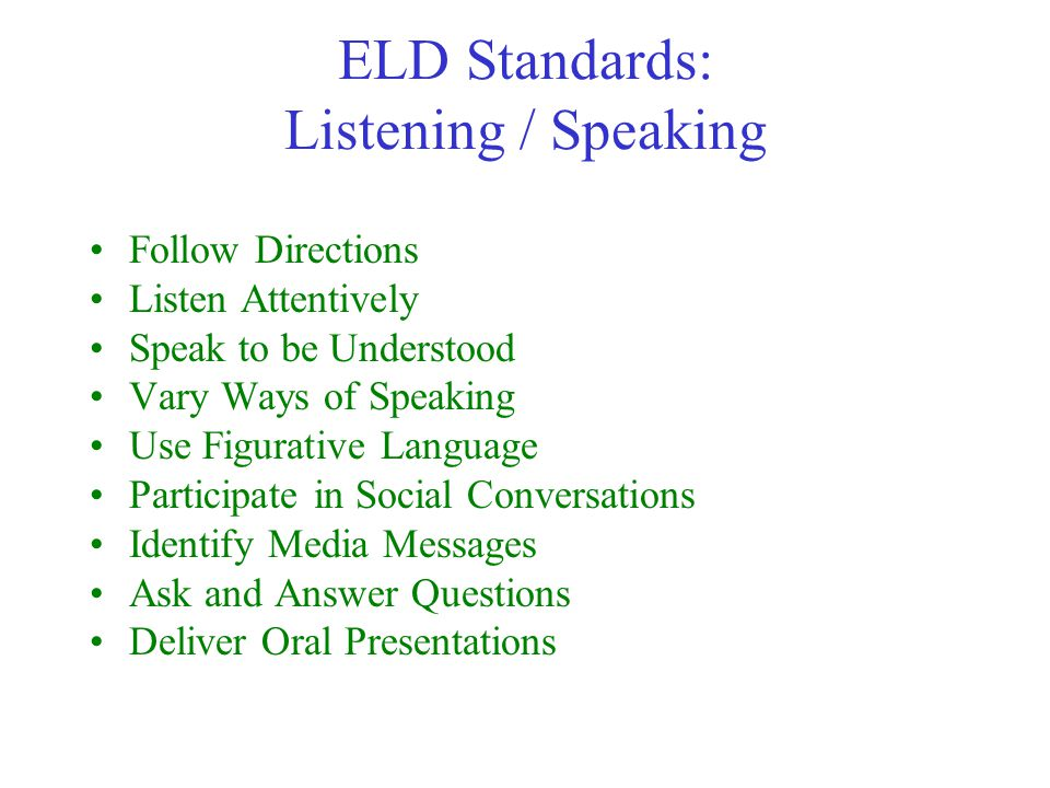 ELD Standards: Listening / Speaking Follow Directions Listen Attentively Speak to be Understood Vary Ways of Speaking Use Figurative Language Participate in Social Conversations Identify Media Messages Ask and Answer Questions Deliver Oral Presentations